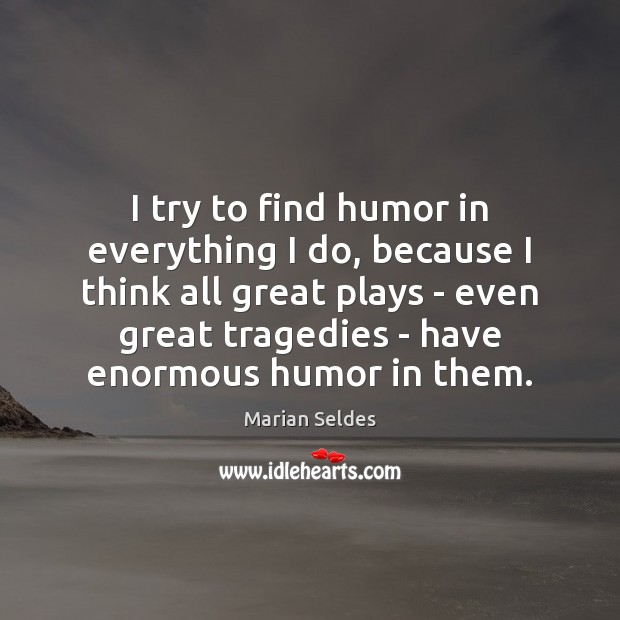 I try to find humor in everything I do, because I think Image