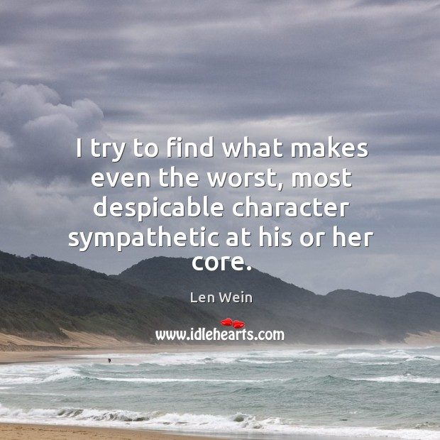 I try to find what makes even the worst, most despicable character sympathetic at his or her core. Image
