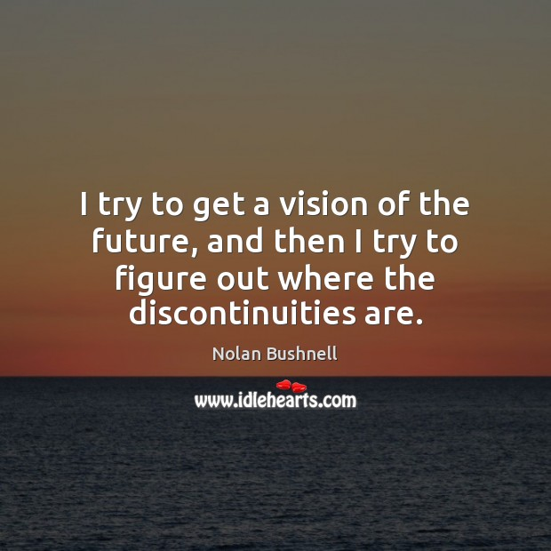 I try to get a vision of the future, and then I Nolan Bushnell Picture Quote