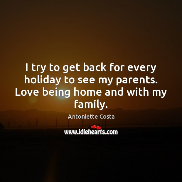 I try to get back for every holiday to see my parents. Love being home and with my family. Image