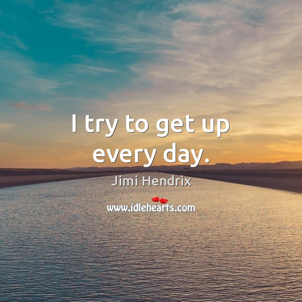 I try to get up every day. Jimi Hendrix Picture Quote