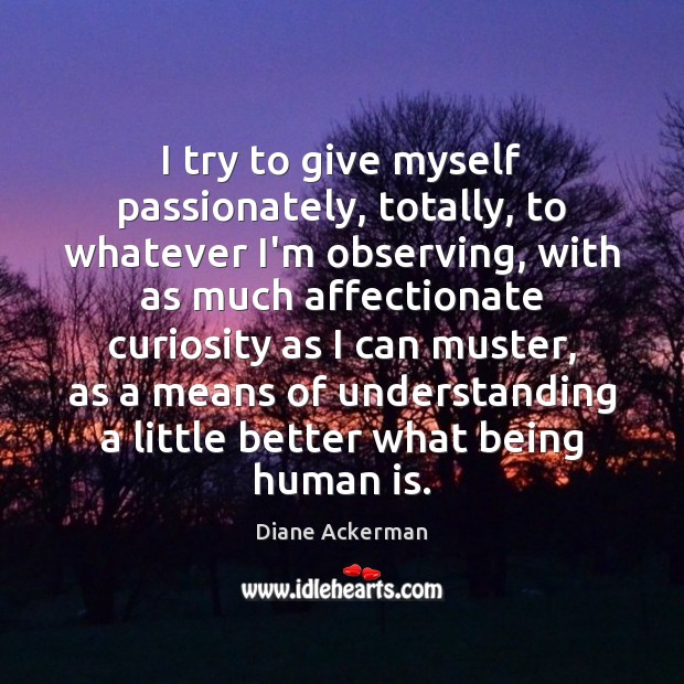 I try to give myself passionately, totally, to whatever I'm observing, with Diane Ackerman Picture Quote