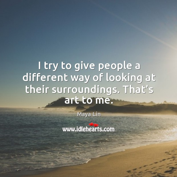 I try to give people a different way of looking at their surroundings. That's art to me. Maya Lin Picture Quote