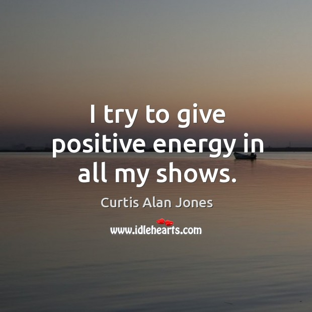 I try to give positive energy in all my shows. Image