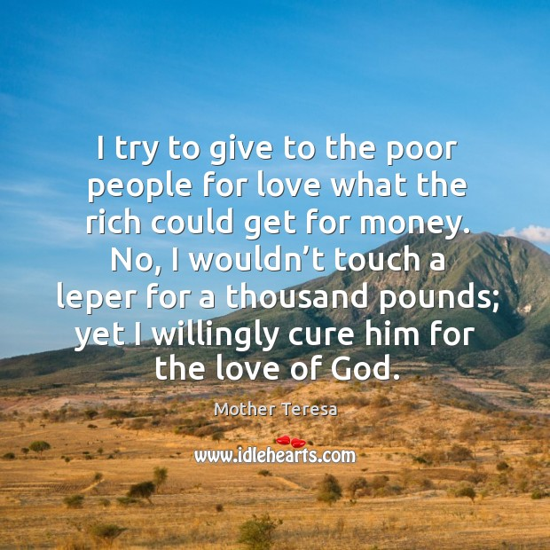 Image, I try to give to the poor people for love what the rich could get for money.