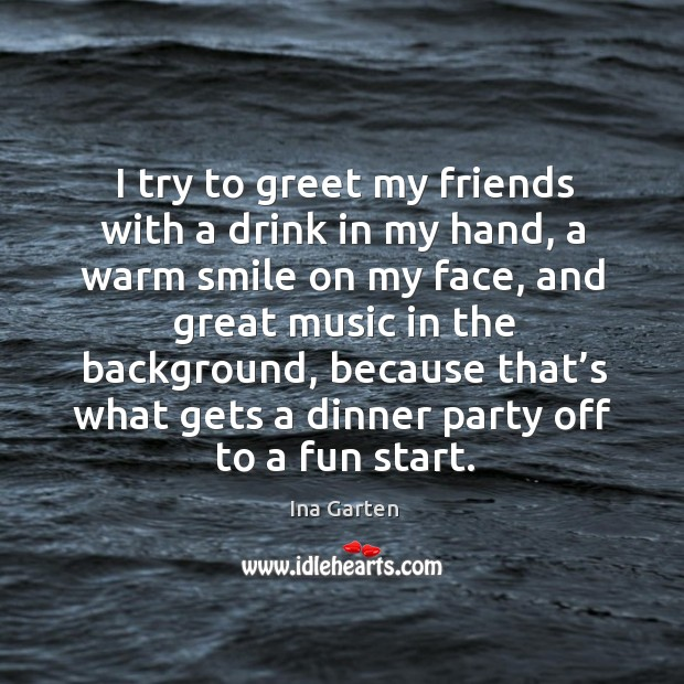 I try to greet my friends with a drink in my hand, a warm smile on my face, and great Ina Garten Picture Quote