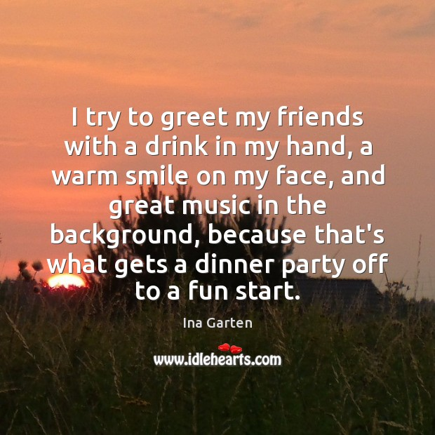 I try to greet my friends with a drink in my hand, Ina Garten Picture Quote