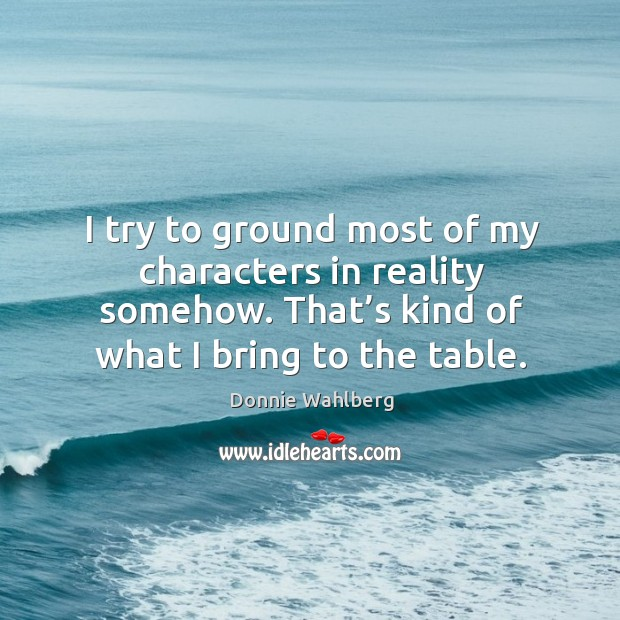 I try to ground most of my characters in reality somehow. That's kind of what I bring to the table. Donnie Wahlberg Picture Quote