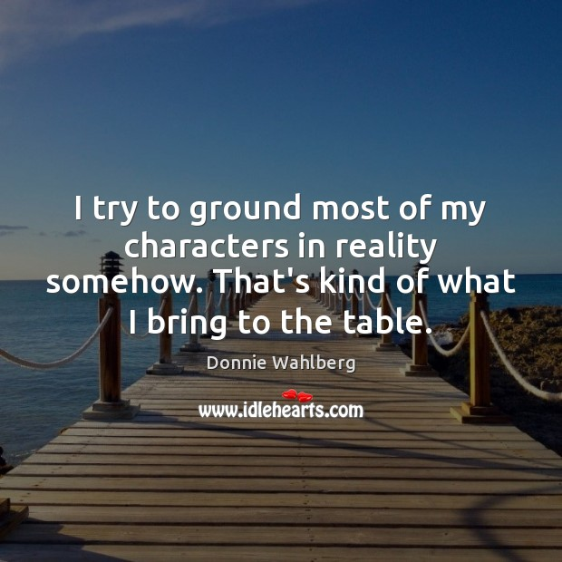 I try to ground most of my characters in reality somehow. That's Donnie Wahlberg Picture Quote
