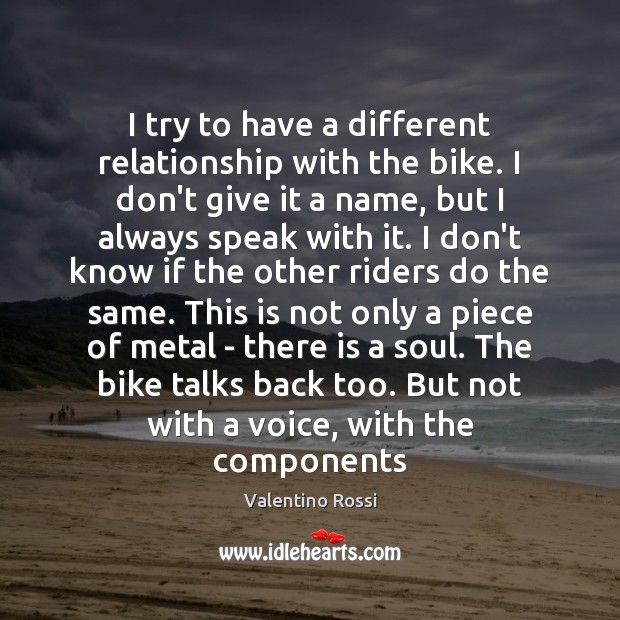 I try to have a different relationship with the bike. I don't Valentino Rossi Picture Quote