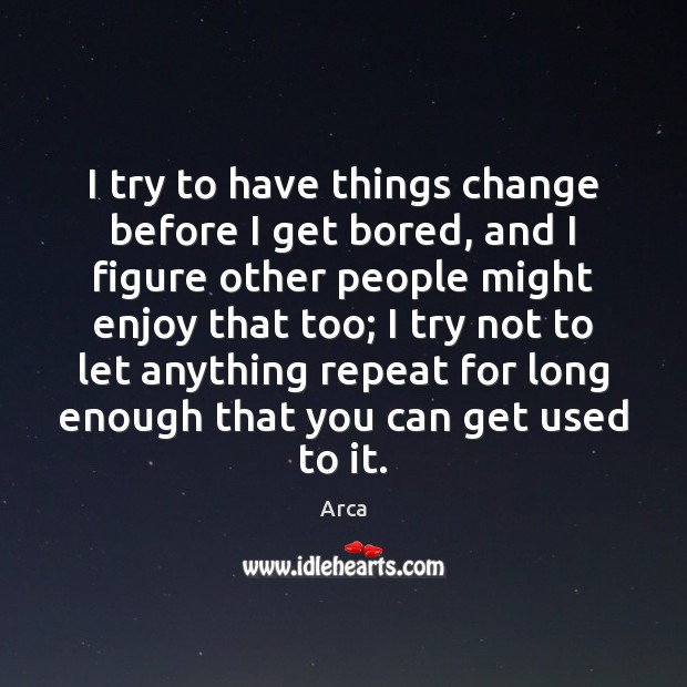I try to have things change before I get bored, and I Image