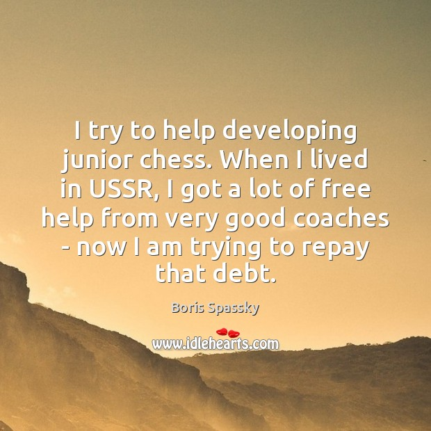 Image, I try to help developing junior chess. When I lived in USSR,