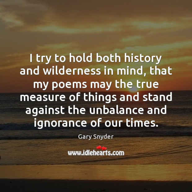 I try to hold both history and wilderness in mind, that my Image
