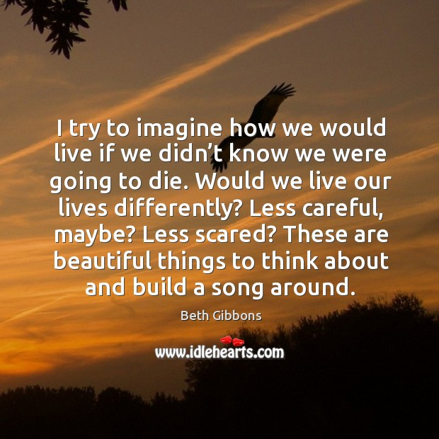 Image, I try to imagine how we would live if we didn't know we were going to die.