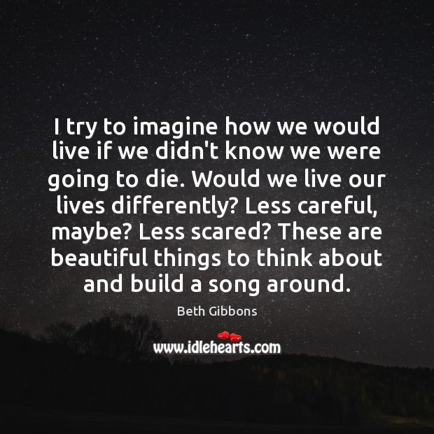 Image, I try to imagine how we would live if we didn't know