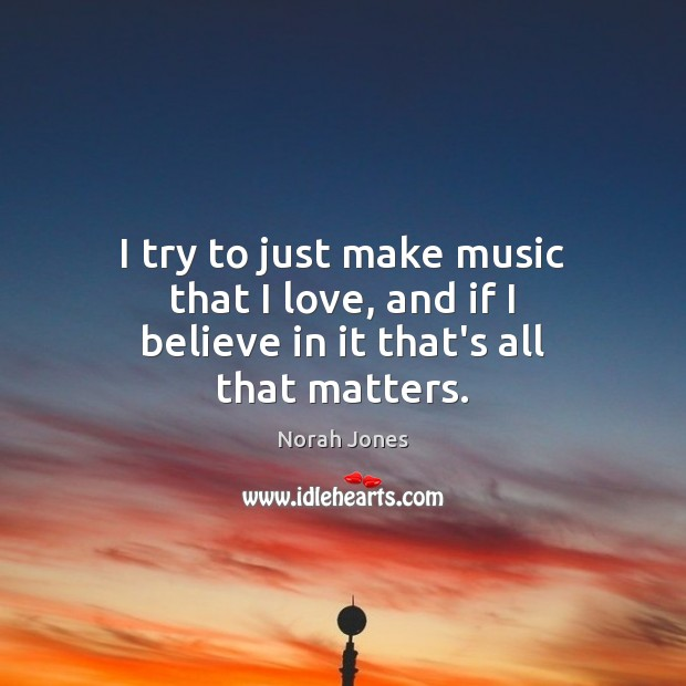 I try to just make music that I love, and if I believe in it that's all that matters. Norah Jones Picture Quote