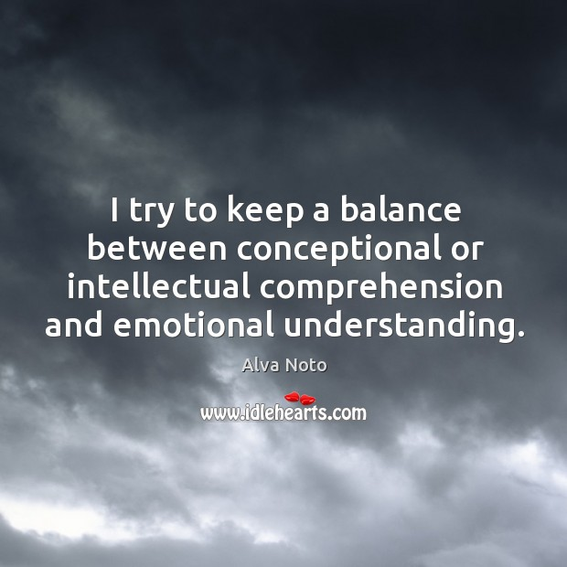 Image, I try to keep a balance between conceptional or intellectual comprehension and emotional understanding.