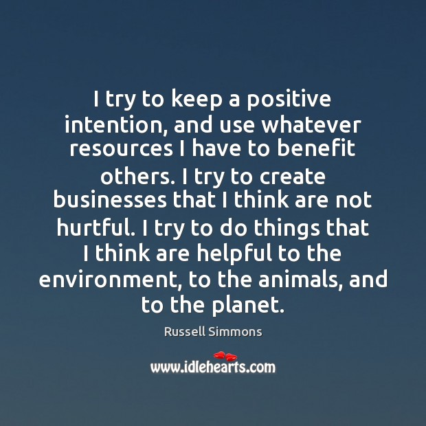 I try to keep a positive intention, and use whatever resources I Russell Simmons Picture Quote