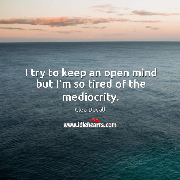 I try to keep an open mind but I'm so tired of the mediocrity. Image