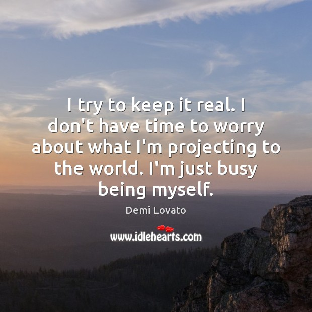 I try to keep it real. I don't have time to worry Demi Lovato Picture Quote