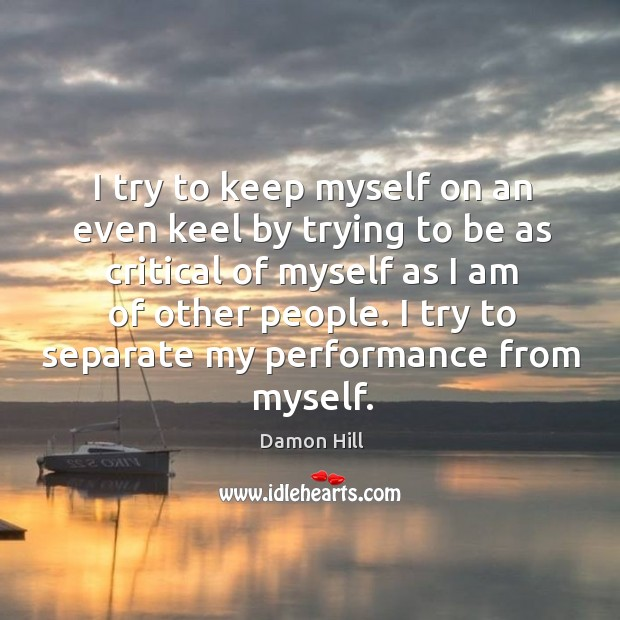 Image, I try to keep myself on an even keel by trying to be as critical of myself as I am of other people.