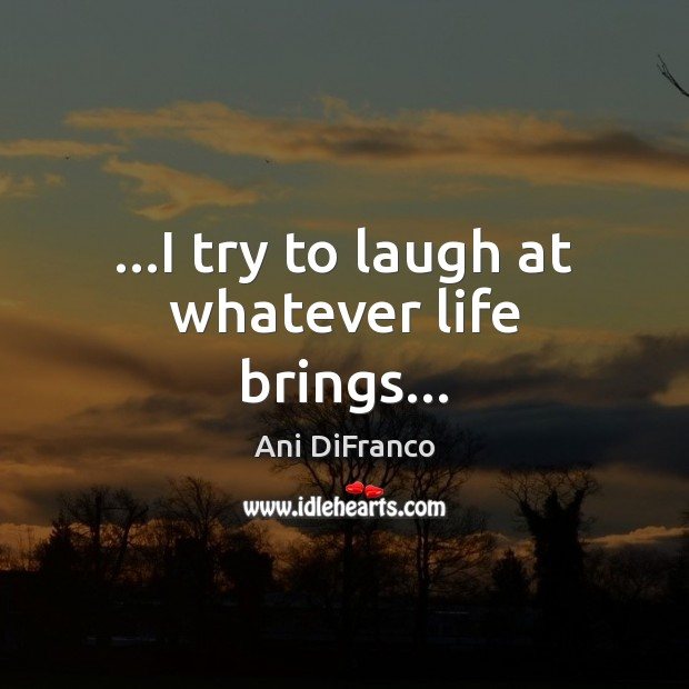 …I try to laugh at whatever life brings… Image
