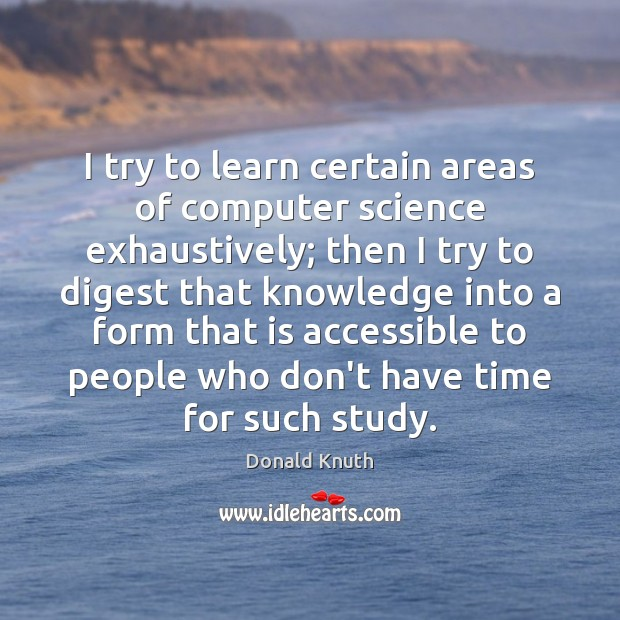 I try to learn certain areas of computer science exhaustively; then I Donald Knuth Picture Quote