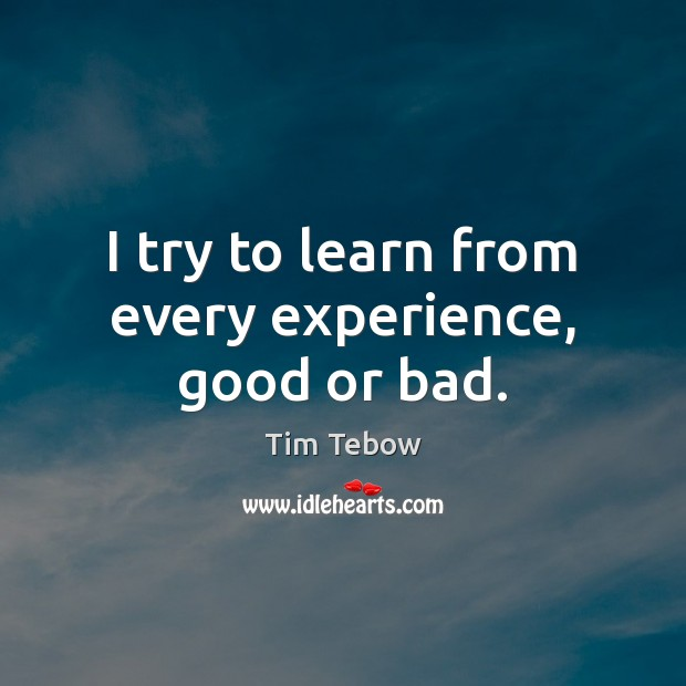 I try to learn from every experience, good or bad. Tim Tebow Picture Quote