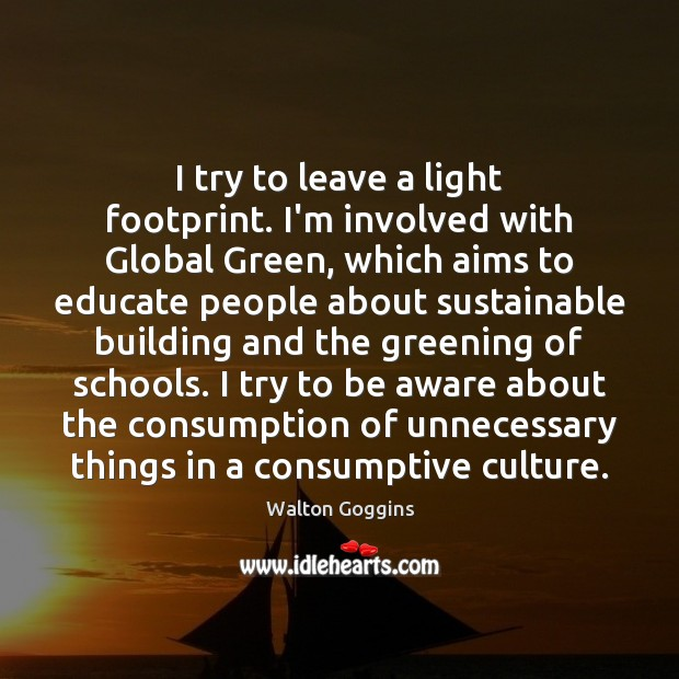 I try to leave a light footprint. I'm involved with Global Green, Image