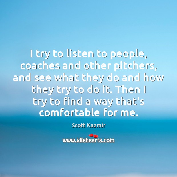 I try to listen to people, coaches and other pitchers, and see Image