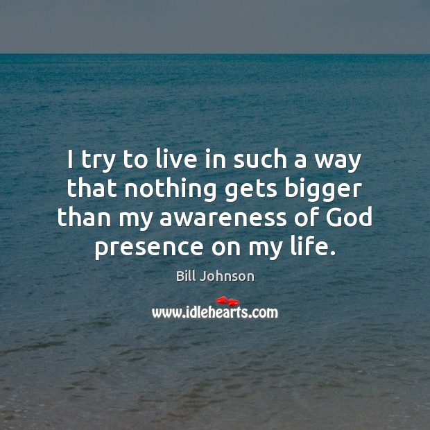 I try to live in such a way that nothing gets bigger Bill Johnson Picture Quote