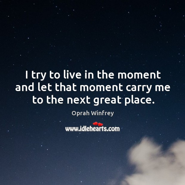 I try to live in the moment and let that moment carry me to the next great place. Image