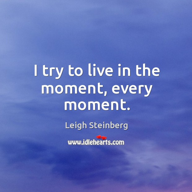 I try to live in the moment, every moment. Image
