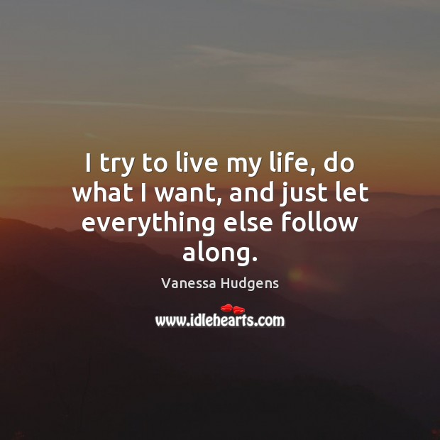 I try to live my life, do what I want, and just let everything else follow along. Vanessa Hudgens Picture Quote