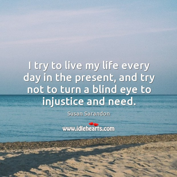 Image, I try to live my life every day in the present, and try not to turn a blind eye to injustice and need.