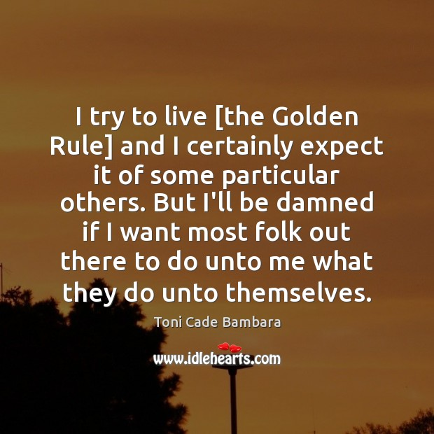 I try to live [the Golden Rule] and I certainly expect it Toni Cade Bambara Picture Quote