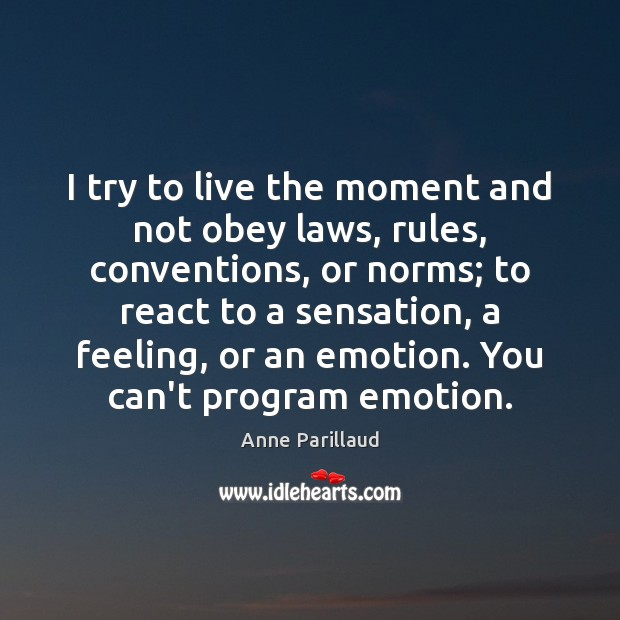 Image, I try to live the moment and not obey laws, rules, conventions,