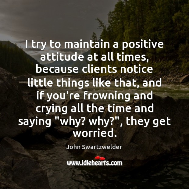 I try to maintain a positive attitude at all times, because clients Positive Attitude Quotes Image