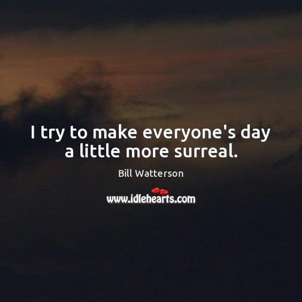 I try to make everyone's day a little more surreal. Bill Watterson Picture Quote