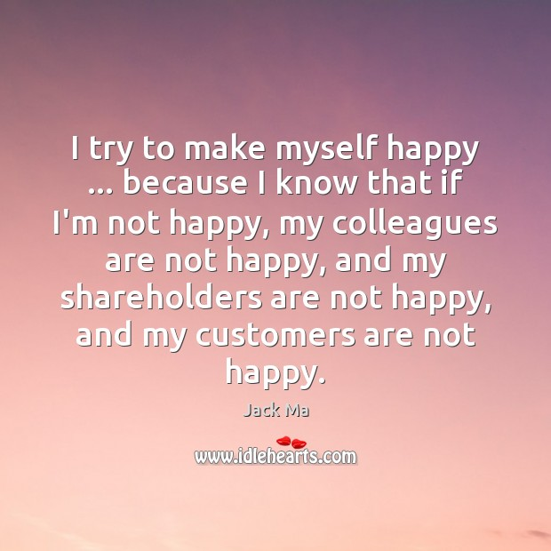 I try to make myself happy … because I know that if I'm Jack Ma Picture Quote