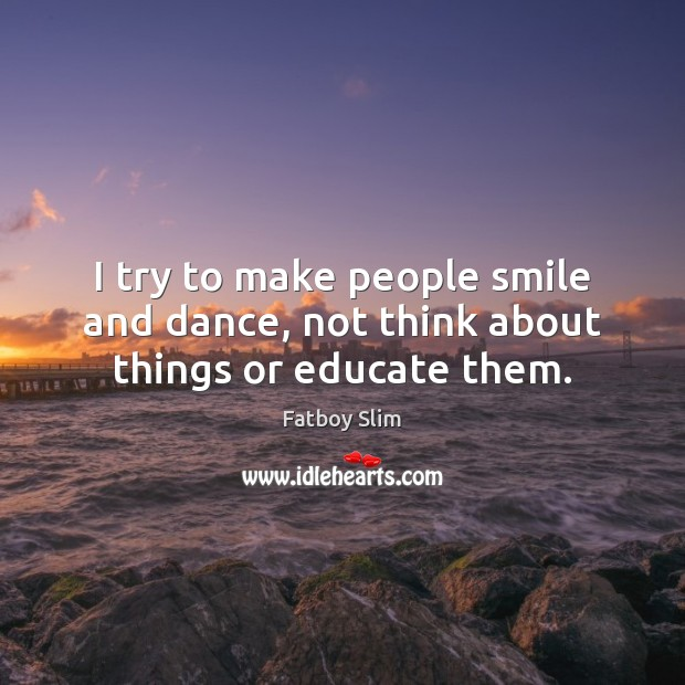 I try to make people smile and dance, not think about things or educate them. Image