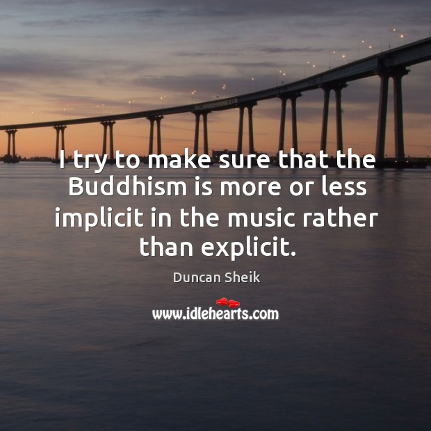 I try to make sure that the buddhism is more or less implicit in the music rather than explicit. Duncan Sheik Picture Quote