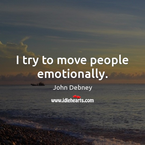 I try to move people emotionally. John Debney Picture Quote