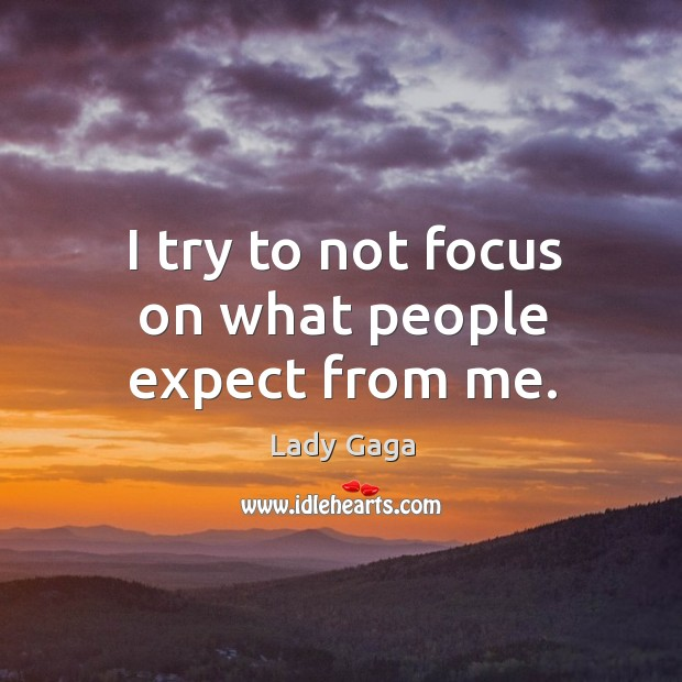 I try to not focus on what people expect from me. Image