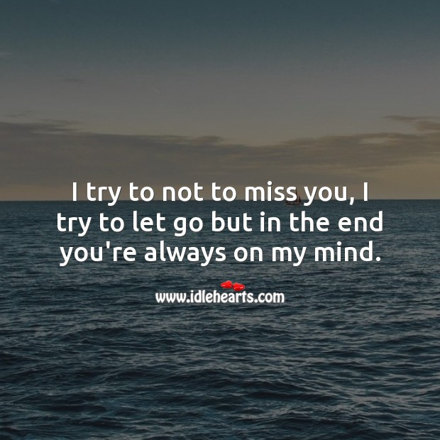 I try to not to miss you, I try to let go but in the end you're always on my mind. Miss You Quotes Image