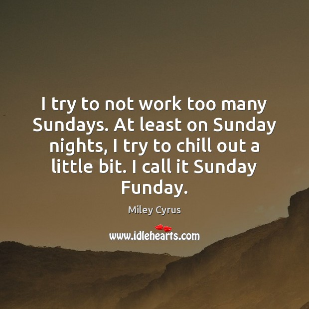 Image, I try to not work too many Sundays. At least on Sunday