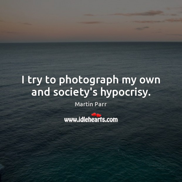 I try to photograph my own and society's hypocrisy. Image