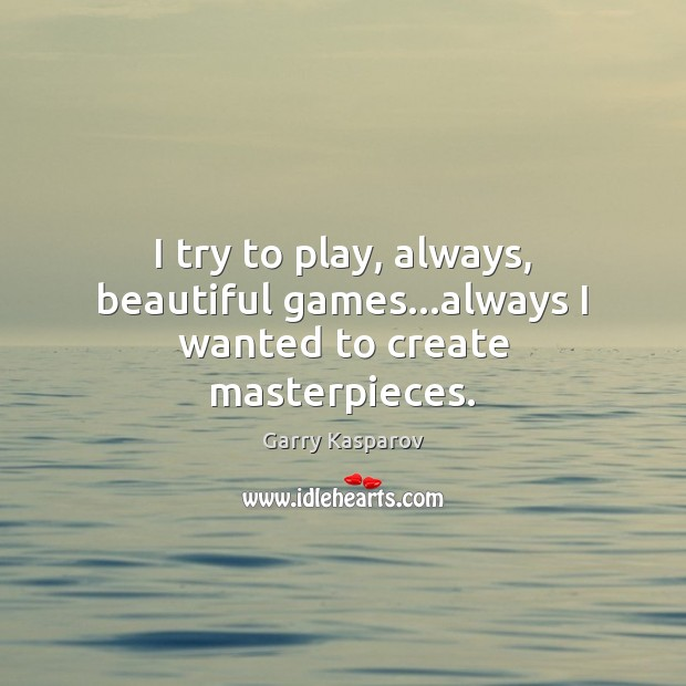I try to play, always, beautiful games…always I wanted to create masterpieces. Garry Kasparov Picture Quote