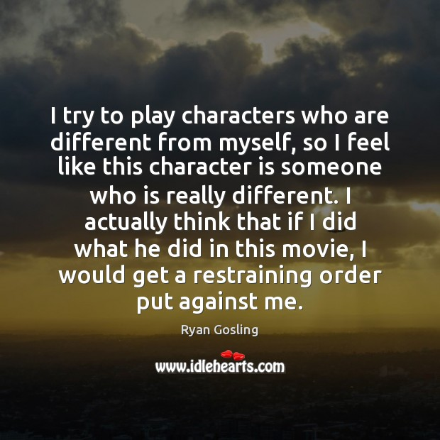 I try to play characters who are different from myself, so I Character Quotes Image