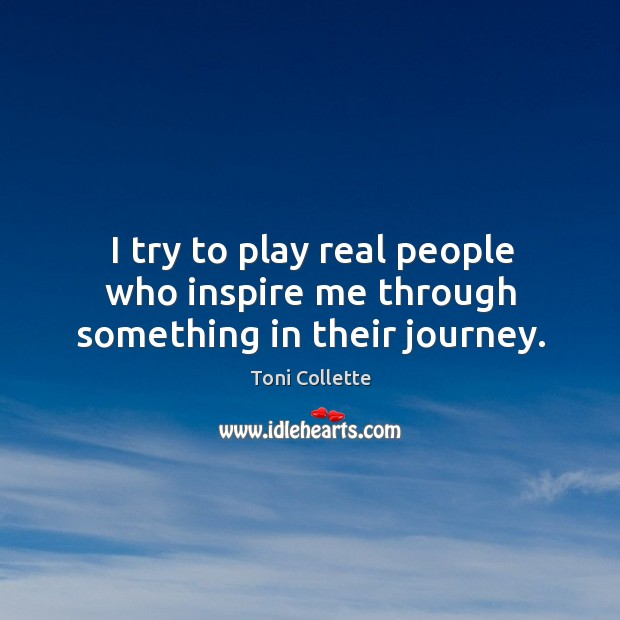 I try to play real people who inspire me through something in their journey. Image
